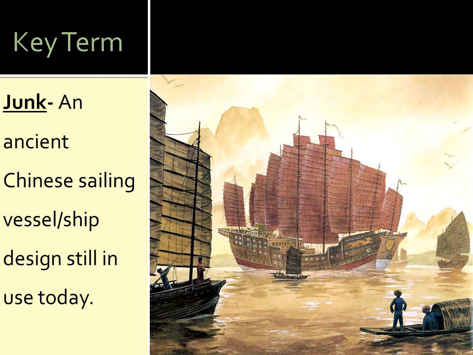 Key Term Junk- An ancient Chinese sailing vessel/ship design still in use today.