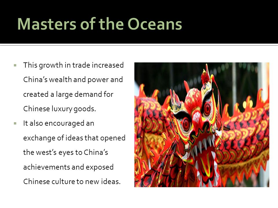 Masters of the Oceans This growth in trade increased China's wealth and power and created a large demand for Chinese luxury goods.
