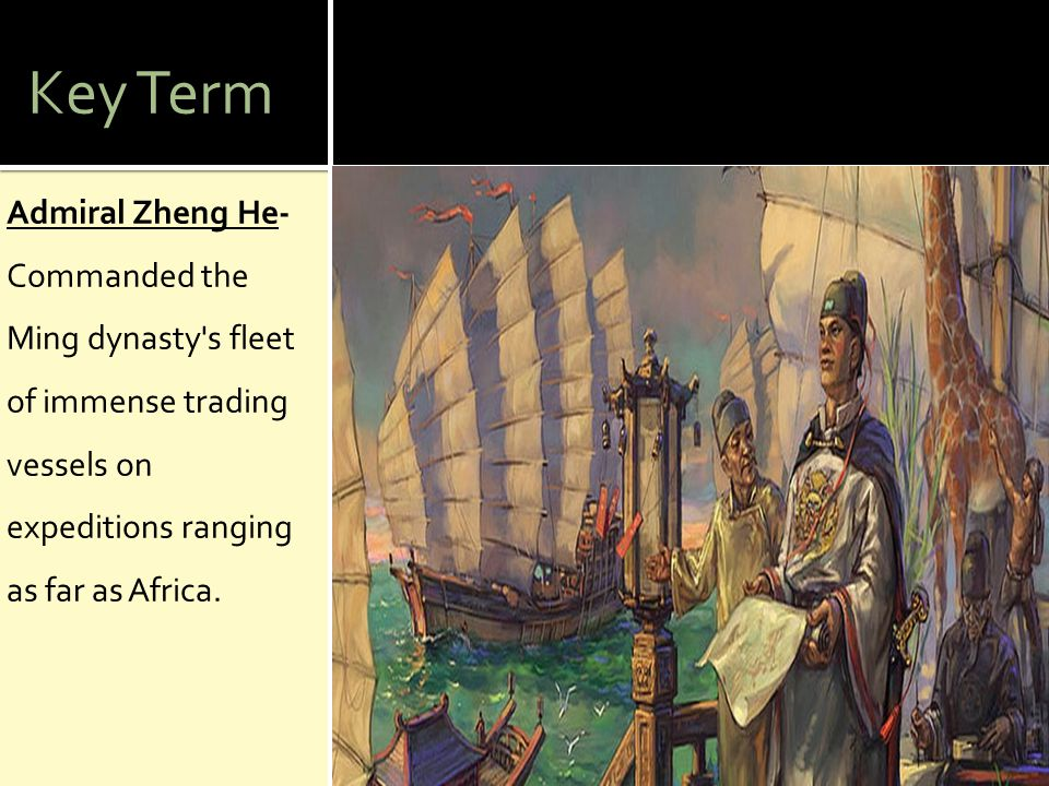 Key Term Admiral Zheng He- Commanded the Ming dynasty s fleet of immense trading vessels on expeditions ranging as far as Africa.
