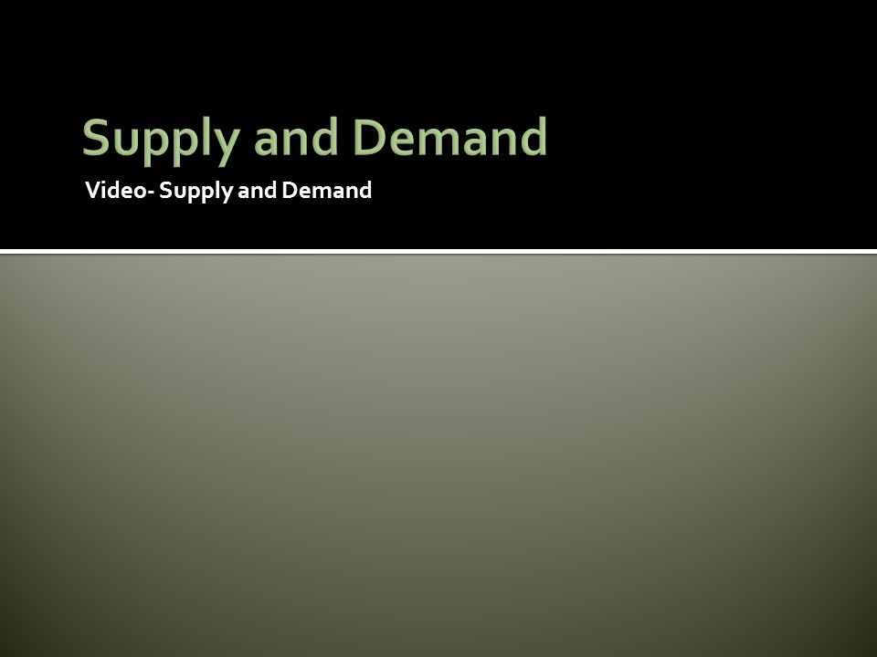Supply and Demand Video- Supply and Demand