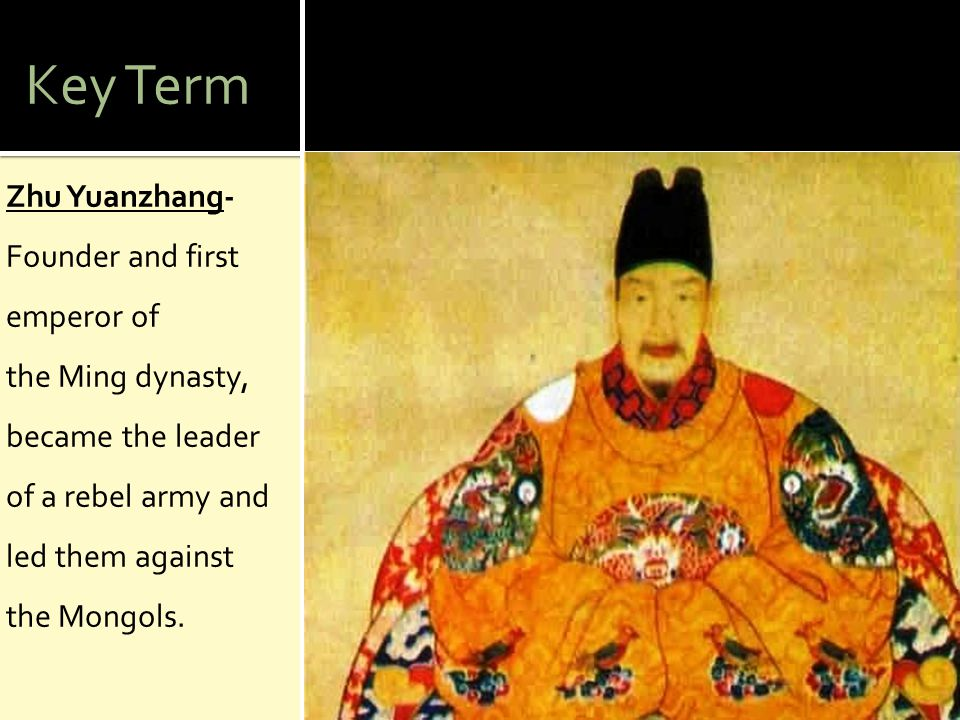 Key Term Zhu Yuanzhang- Founder and first emperor of the Ming dynasty, became the leader of a rebel army and led them against the Mongols.
