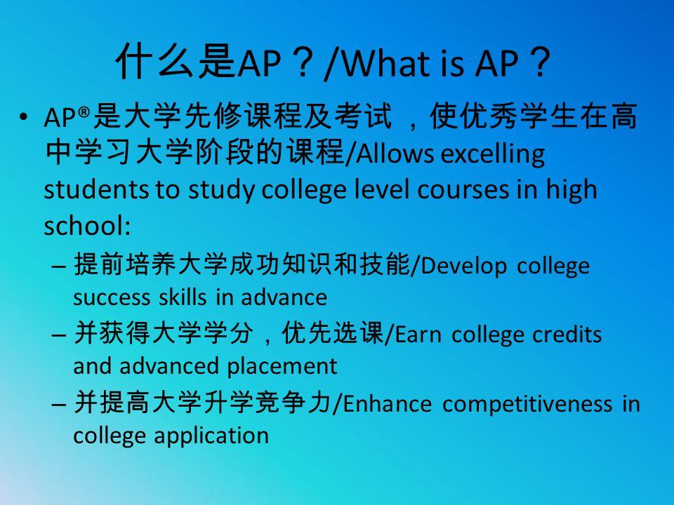 什么是AP?/What is AP? AP®是大学先修课程及考试 ,使优秀学生在高中学习大学阶段的课程/Allows excelling students to study college level courses in high school: