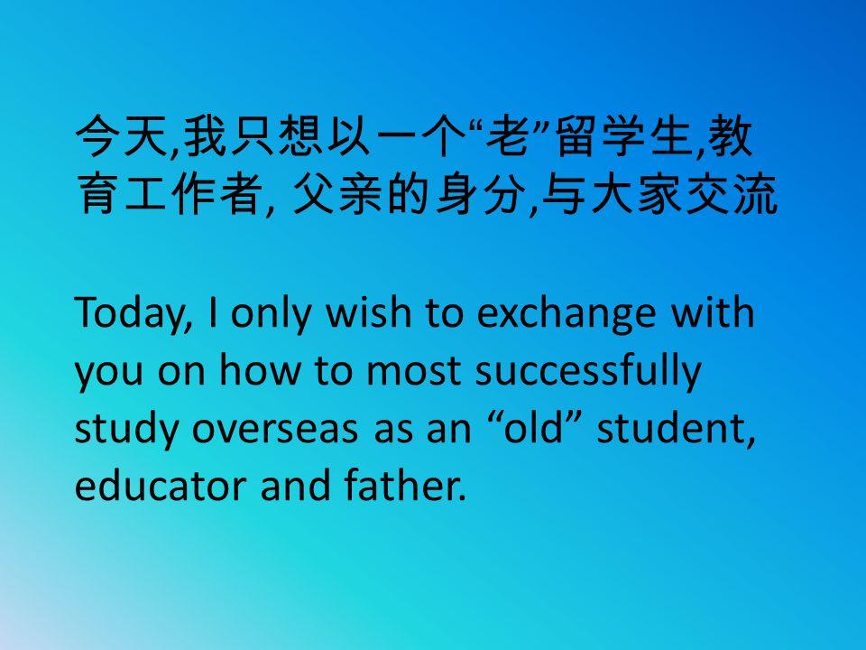 今天,我只想以一个 老 留学生,教育工作者, 父亲的身分,与大家交流 Today, I only wish to exchange with you on how to most successfully study overseas as an old student, educator and father.