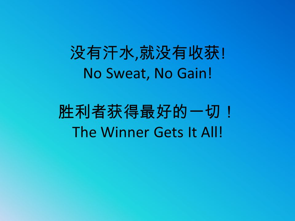 没有汗水,就没有收获! No Sweat, No Gain! 胜利者获得最好的一切! The Winner Gets It All!