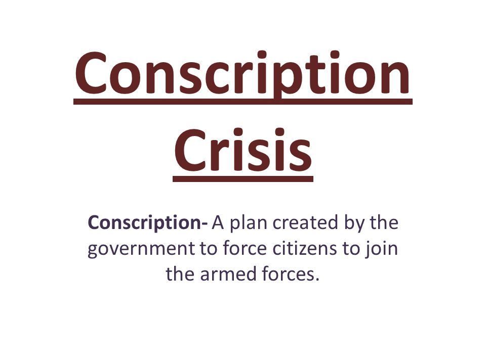 Conscription Crisis Conscription- A plan created by the government to force citizens to join the armed forces.