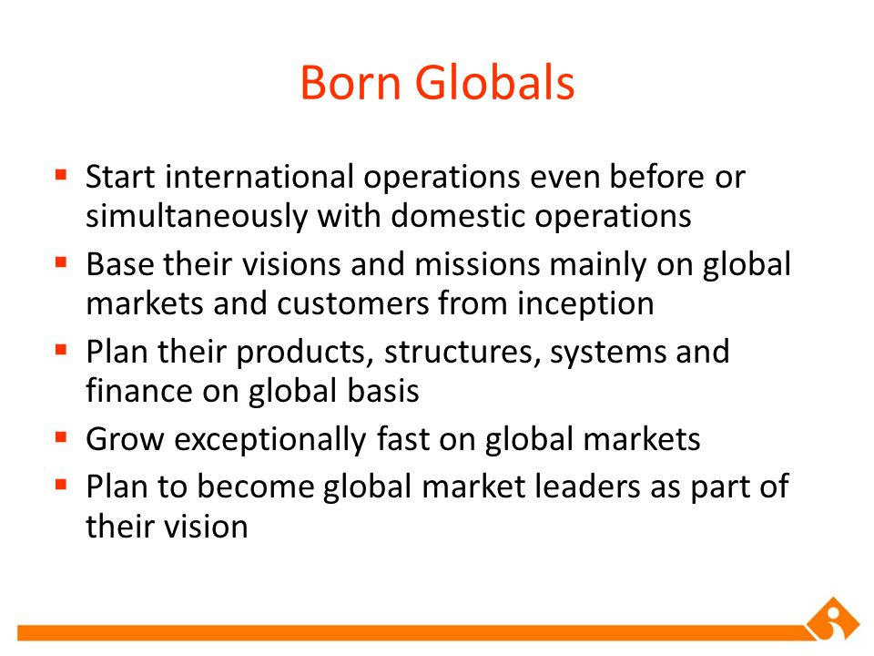 Born Globals Start international operations even before or simultaneously with domestic operations.
