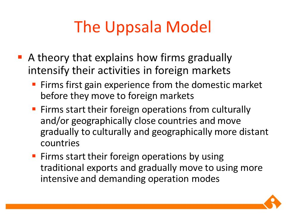 The Uppsala Model A theory that explains how firms gradually intensify their activities in foreign markets.