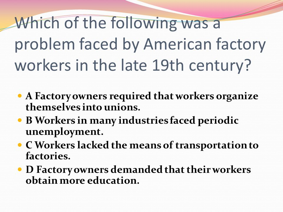 Which of the following was a problem faced by American factory workers in the late 19th century