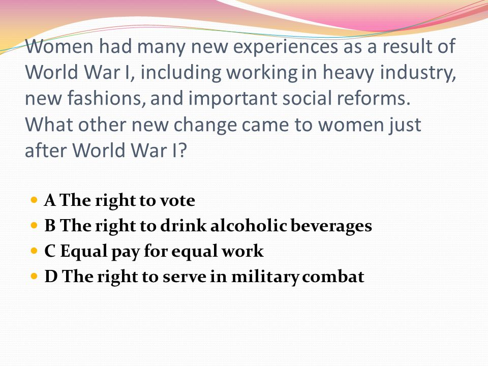 Women had many new experiences as a result of World War I, including working in heavy industry, new fashions, and important social reforms. What other new change came to women just after World War I