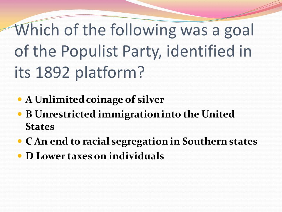 Which of the following was a goal of the Populist Party, identified in its 1892 platform