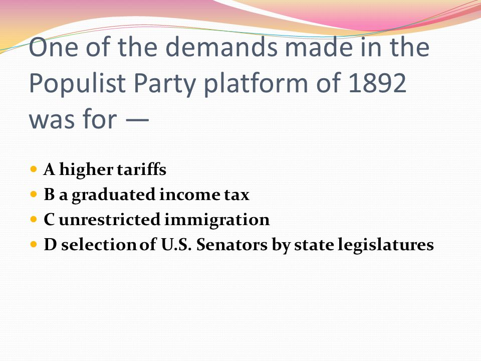 One of the demands made in the Populist Party platform of 1892 was for —