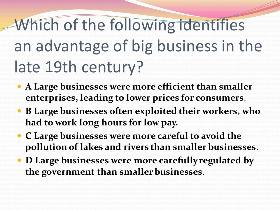 Which of the following identifies an advantage of big business in the late 19th century