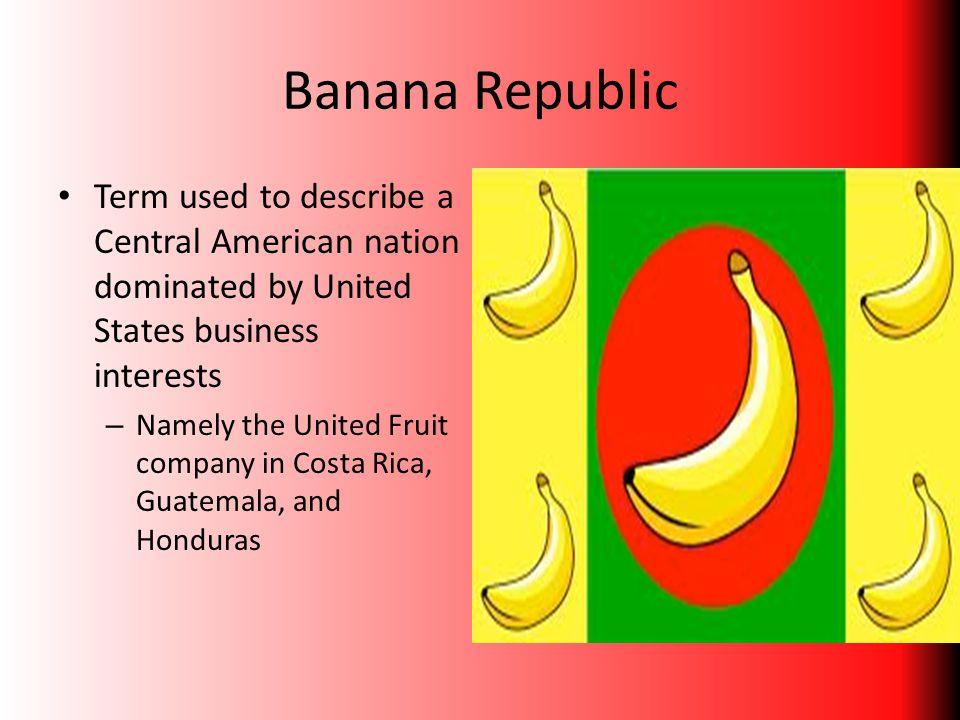 Banana Republic Term used to describe a Central American nation dominated by United States business interests.