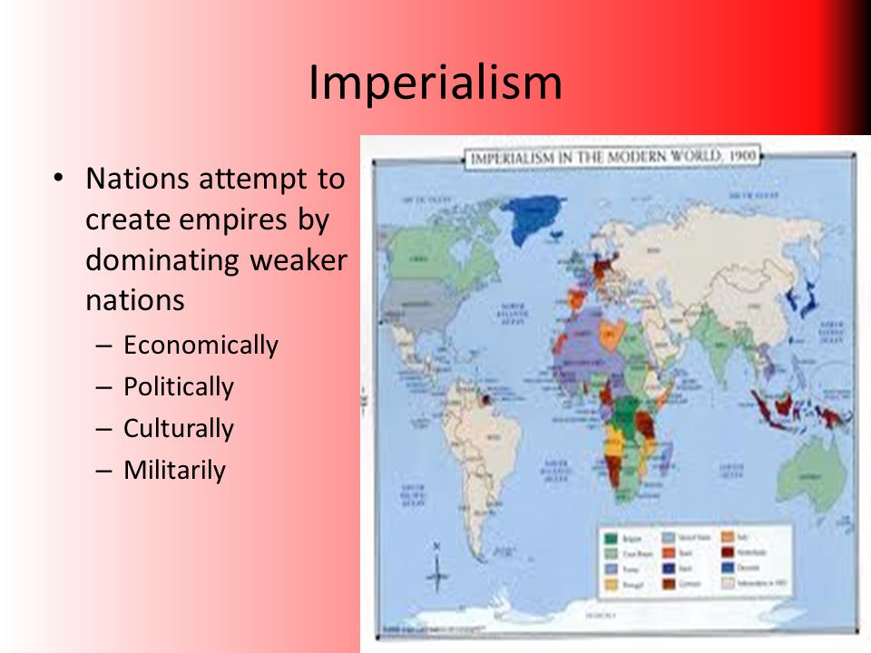 Imperialism Nations attempt to create empires by dominating weaker nations. Economically. Politically.