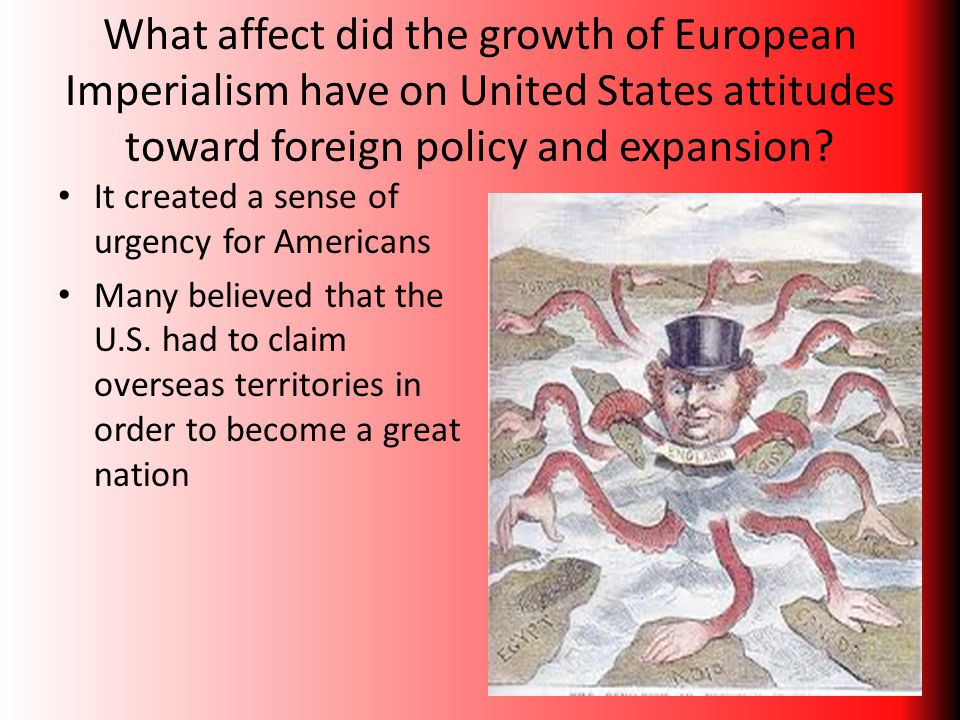 What affect did the growth of European Imperialism have on United States attitudes toward foreign policy and expansion