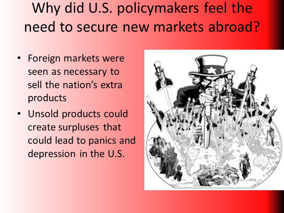 Why did U.S. policymakers feel the need to secure new markets abroad