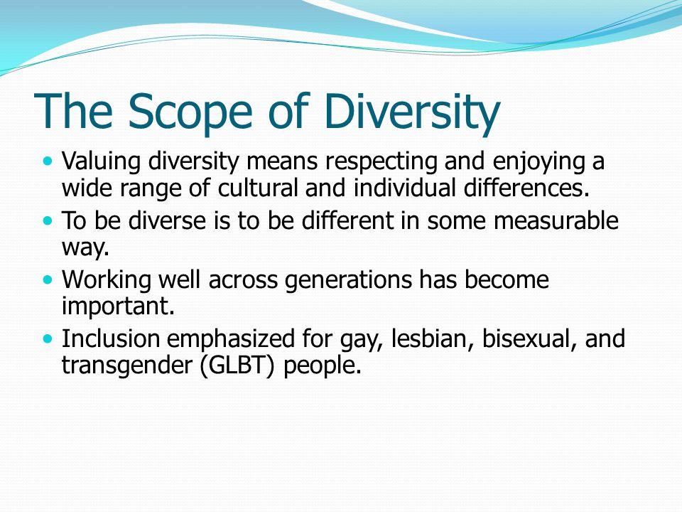 The Scope of Diversity Valuing diversity means respecting and enjoying a wide range of cultural and individual differences.
