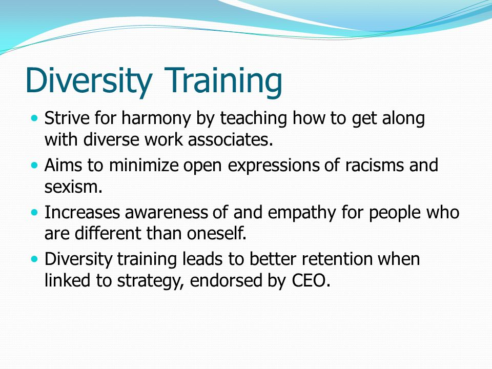 Diversity Training Strive for harmony by teaching how to get along with diverse work associates.