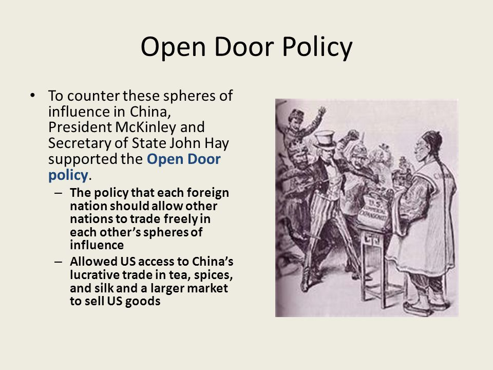 Open Door Policy To counter these spheres of influence in China, President McKinley and Secretary of State John Hay supported the Open Door policy.