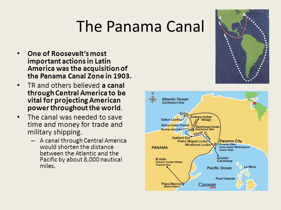 The Panama Canal One of Roosevelt's most important actions in Latin America was the acquisition of the Panama Canal Zone in 1903.