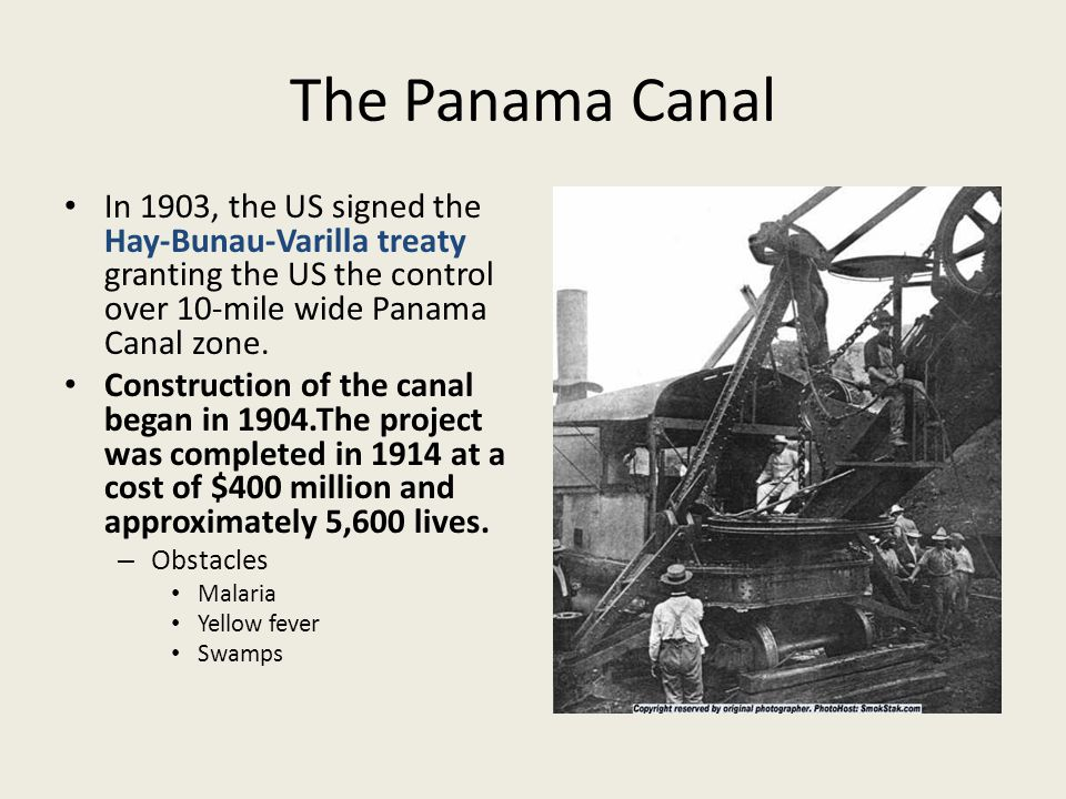 The Panama Canal In 1903, the US signed the Hay-Bunau-Varilla treaty granting the US the control over 10-mile wide Panama Canal zone.