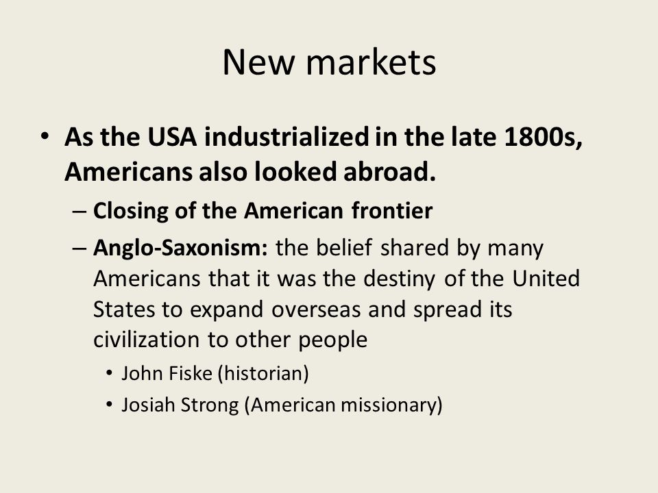 New markets As the USA industrialized in the late 1800s, Americans also looked abroad. Closing of the American frontier.