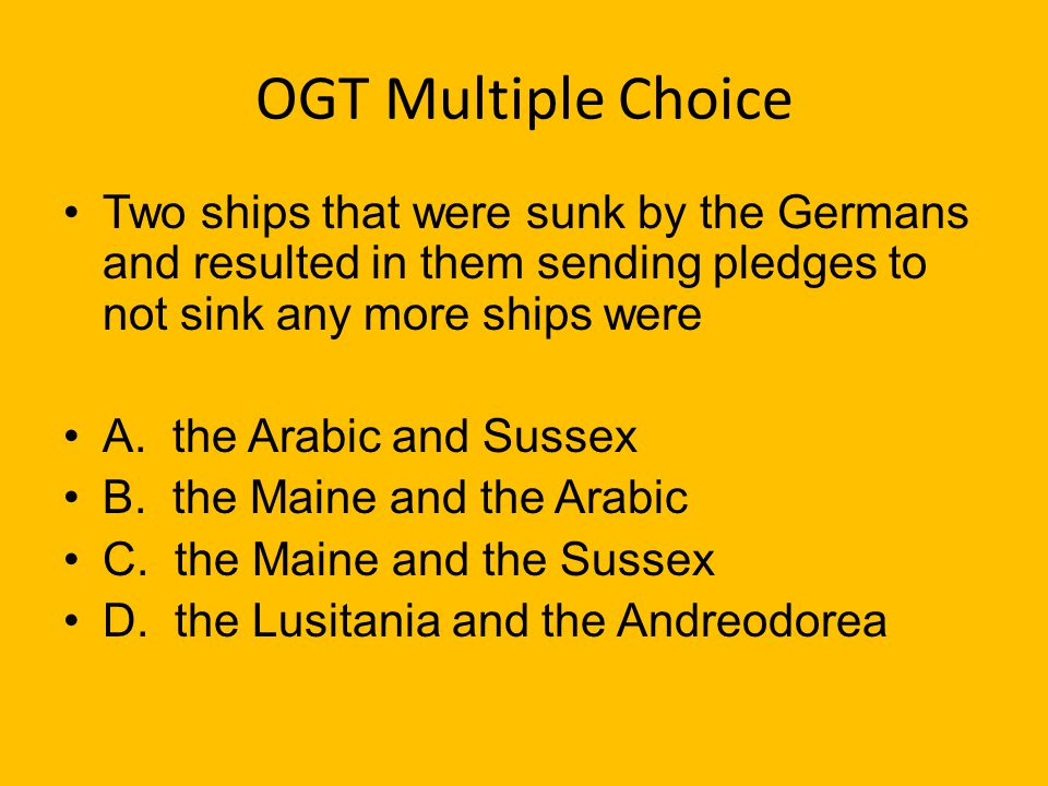 OGT Multiple Choice Two ships that were sunk by the Germans and resulted in them sending pledges to not sink any more ships were.