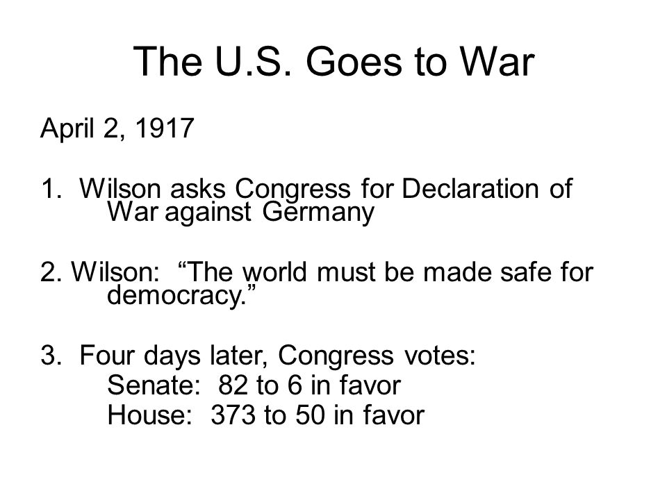 The U.S. Goes to War April 2, 1917. 1. Wilson asks Congress for Declaration of War against Germany.