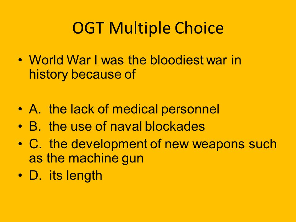 OGT Multiple Choice World War I was the bloodiest war in history because of. A. the lack of medical personnel.