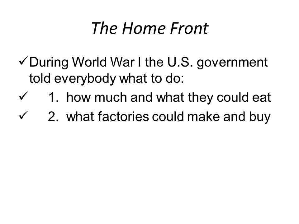 The Home Front During World War I the U.S. government told everybody what to do: 1. how much and what they could eat.