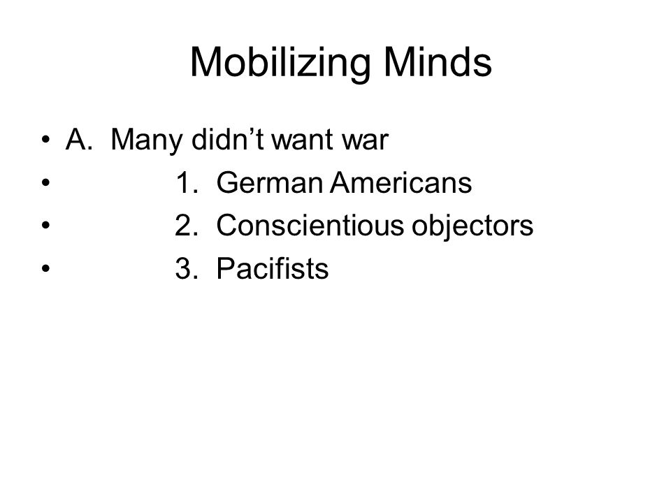 Mobilizing Minds A. Many didn't want war 1. German Americans