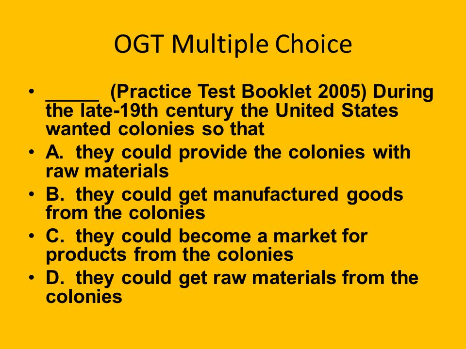 OGT Multiple Choice _____ (Practice Test Booklet 2005) During the late-19th century the United States wanted colonies so that.