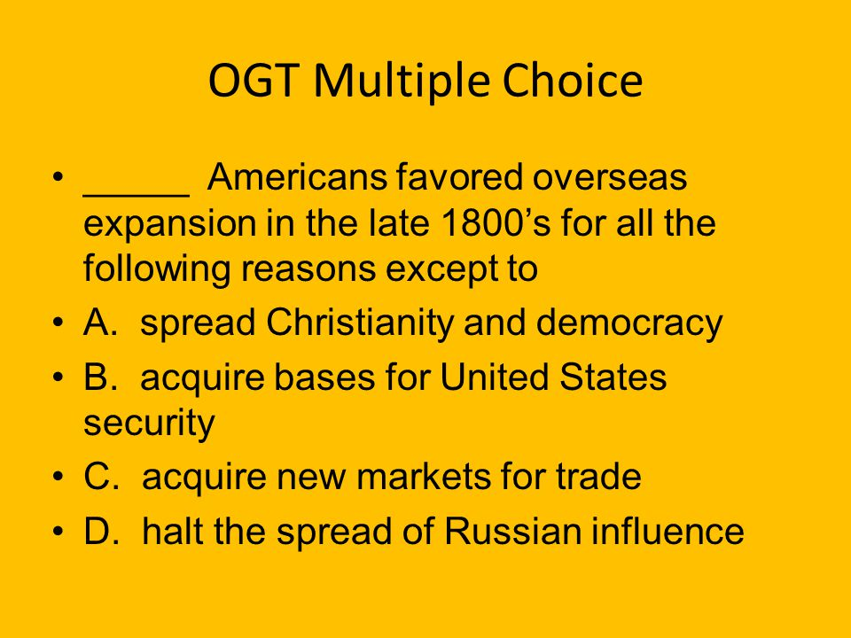 OGT Multiple Choice _____ Americans favored overseas expansion in the late 1800's for all the following reasons except to.