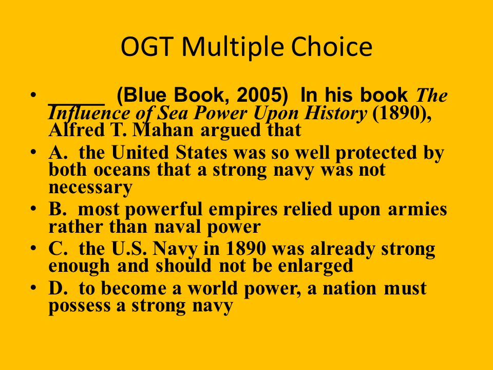 OGT Multiple Choice _____ (Blue Book, 2005) In his book The Influence of Sea Power Upon History (1890), Alfred T. Mahan argued that.
