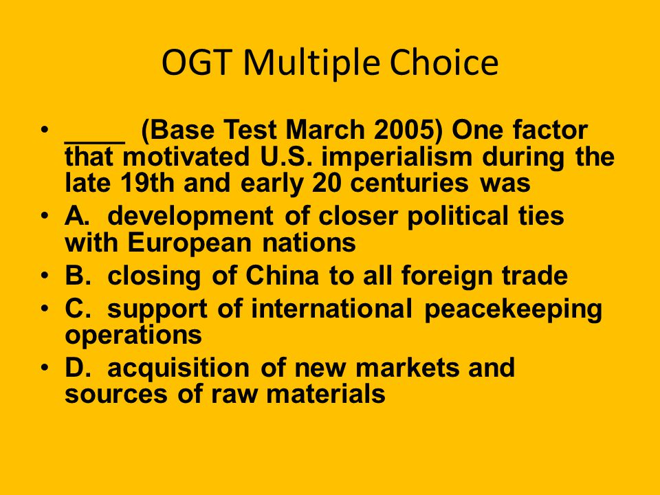 OGT Multiple Choice ____ (Base Test March 2005) One factor that motivated U.S. imperialism during the late 19th and early 20 centuries was.