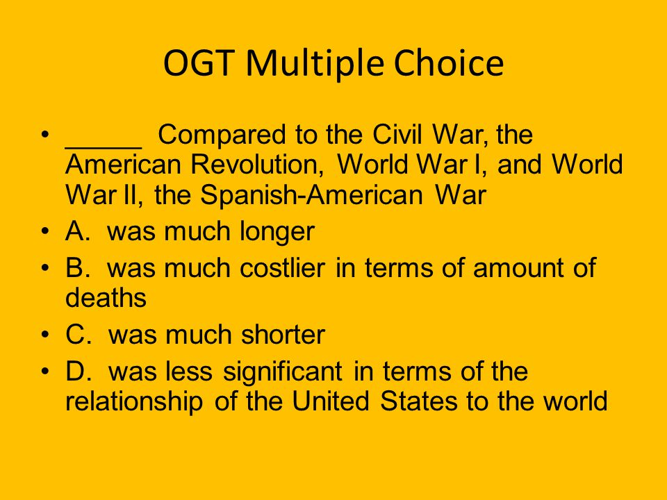 OGT Multiple Choice _____ Compared to the Civil War, the American Revolution, World War I, and World War II, the Spanish-American War.