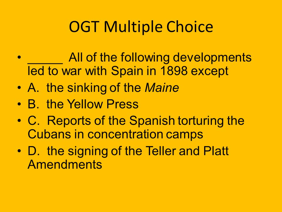 OGT Multiple Choice _____ All of the following developments led to war with Spain in 1898 except. A. the sinking of the Maine.