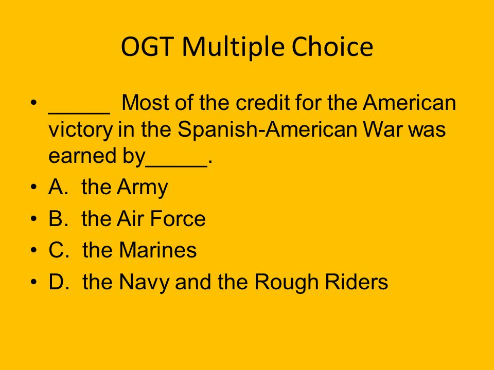 OGT Multiple Choice _____ Most of the credit for the American victory in the Spanish-American War was earned by_____.
