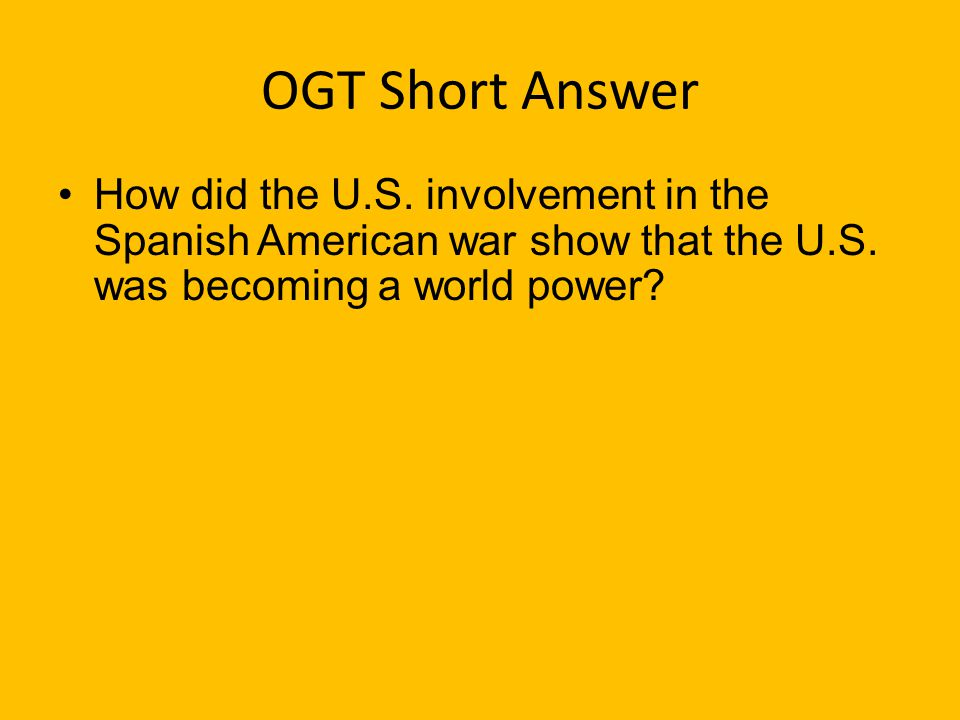 OGT Short Answer How did the U.S. involvement in the Spanish American war show that the U.S.
