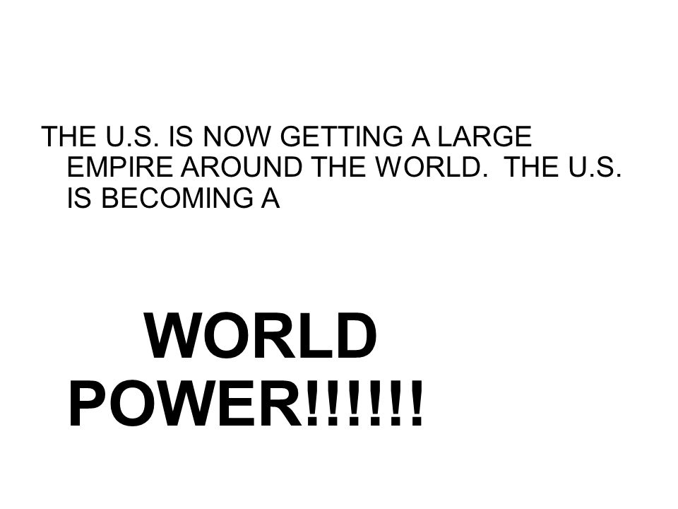 THE U. S. IS NOW GETTING A LARGE EMPIRE AROUND THE WORLD. THE U. S
