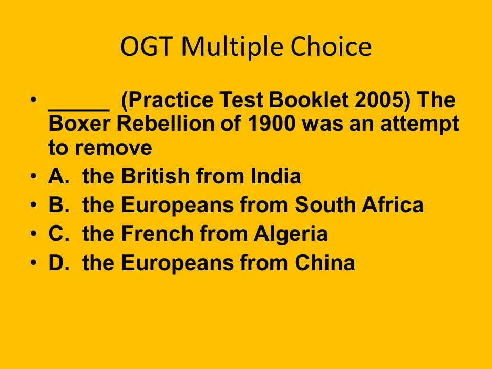 OGT Multiple Choice _____ (Practice Test Booklet 2005) The Boxer Rebellion of 1900 was an attempt to remove.