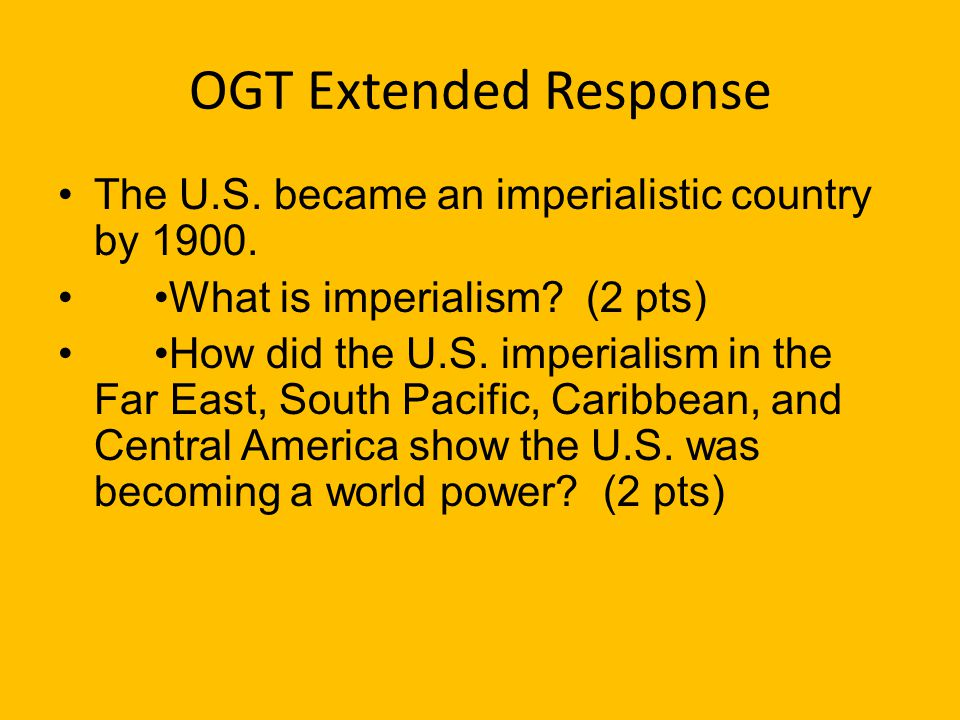 OGT Extended Response The U.S. became an imperialistic country by 1900. •What is imperialism (2 pts)