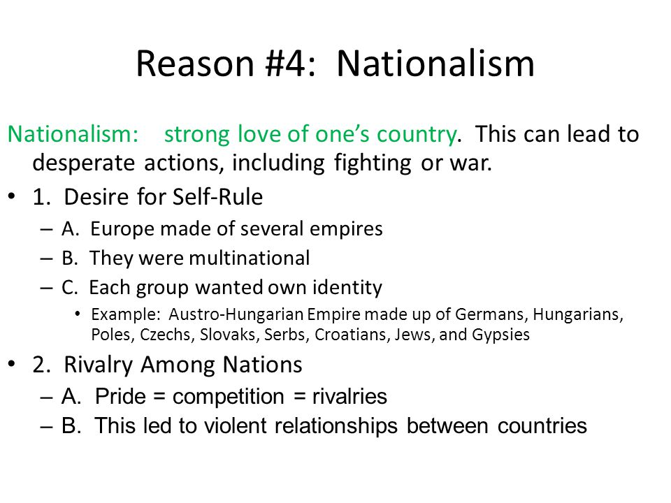 Reason #4: Nationalism Nationalism: strong love of one's country. This can lead to desperate actions, including fighting or war.