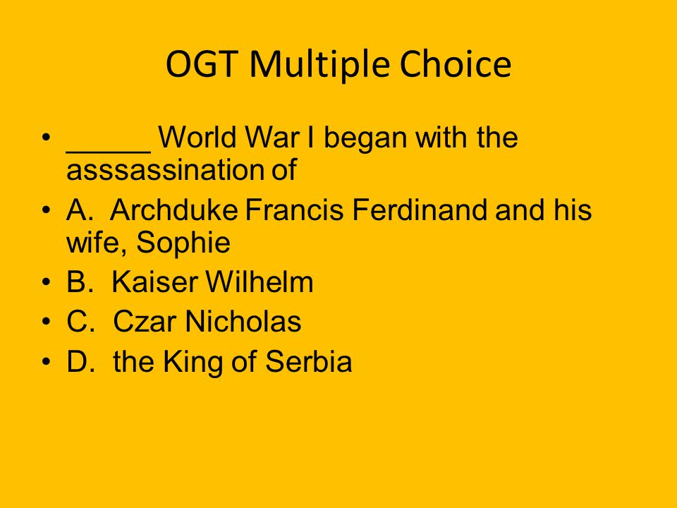 OGT Multiple Choice _____ World War I began with the asssassination of