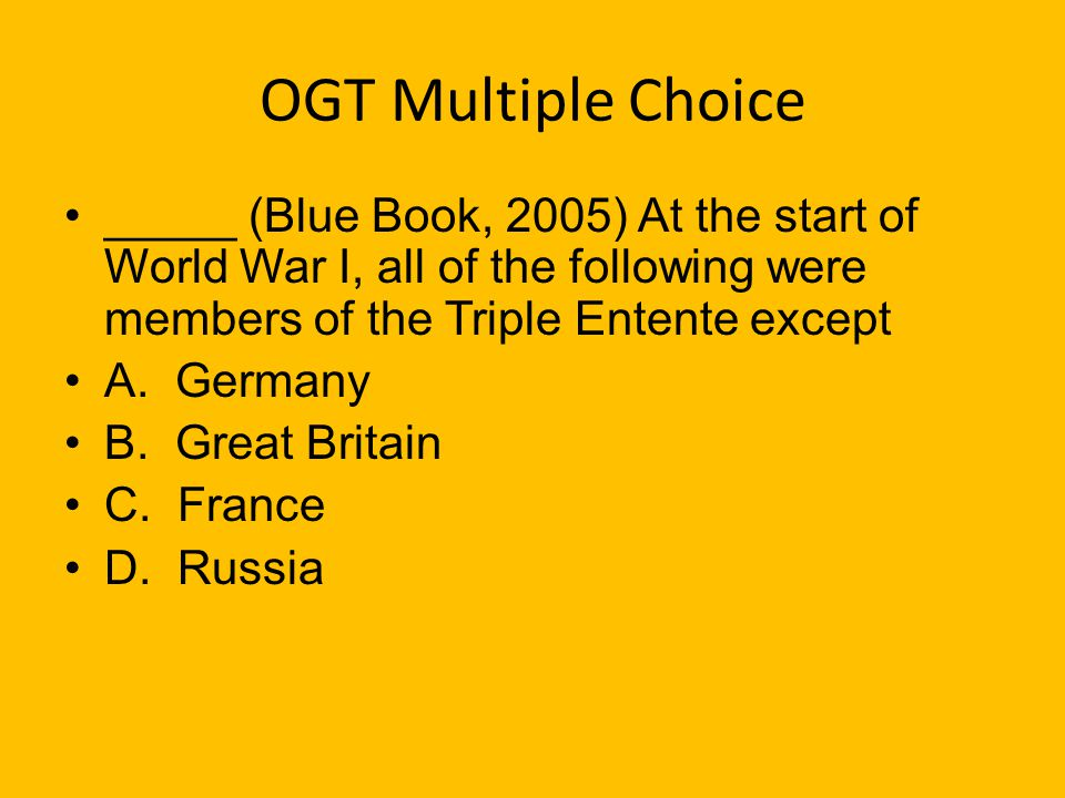 OGT Multiple Choice _____ (Blue Book, 2005) At the start of World War I, all of the following were members of the Triple Entente except.