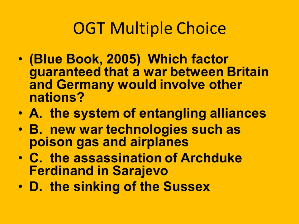 OGT Multiple Choice (Blue Book, 2005) Which factor guaranteed that a war between Britain and Germany would involve other nations