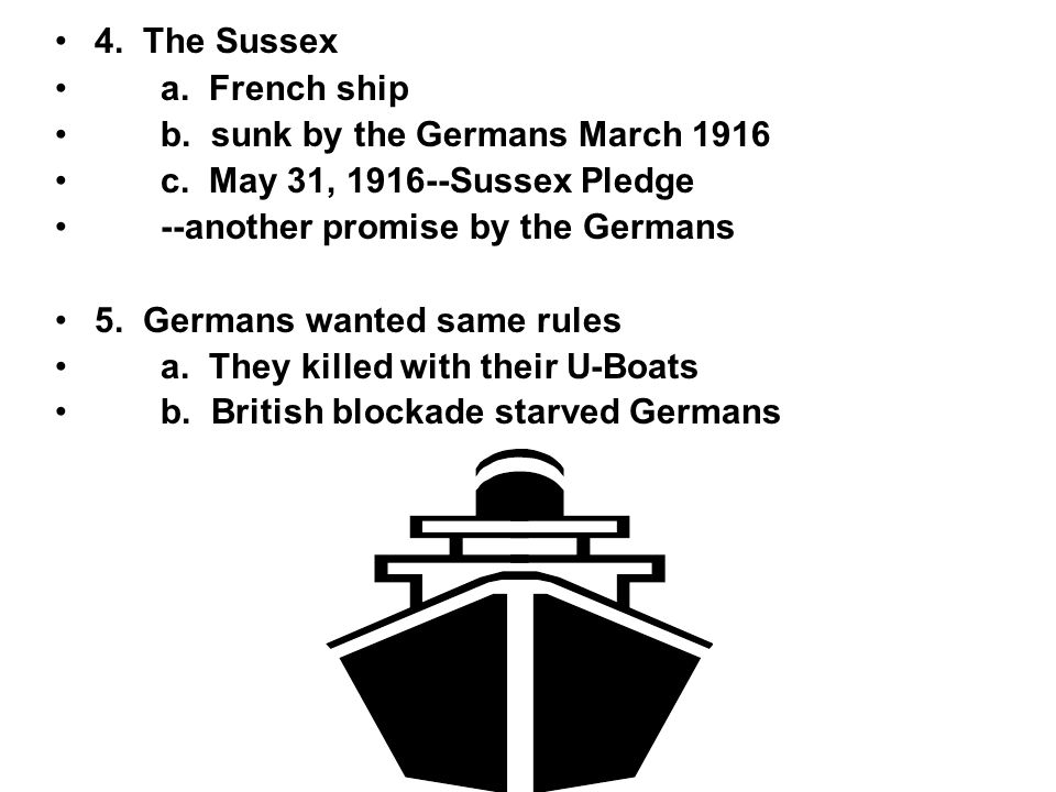 4. The Sussex a. French ship. b. sunk by the Germans March 1916. c. May 31, 1916--Sussex Pledge.