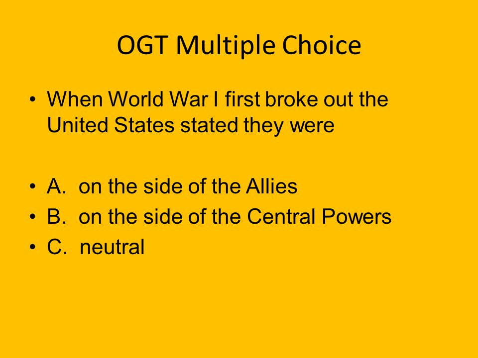 OGT Multiple Choice When World War I first broke out the United States stated they were. A. on the side of the Allies.