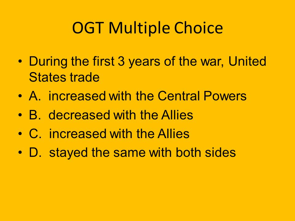 OGT Multiple Choice During the first 3 years of the war, United States trade. A. increased with the Central Powers.