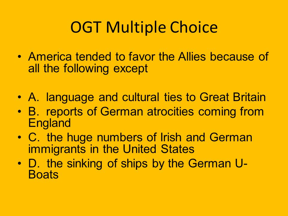 OGT Multiple Choice America tended to favor the Allies because of all the following except. A. language and cultural ties to Great Britain.